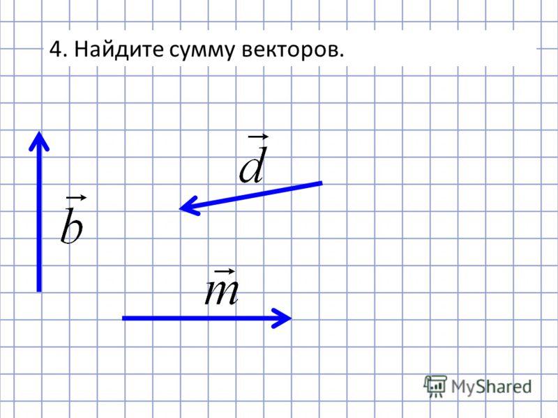 4. Найдите сумму векторов.