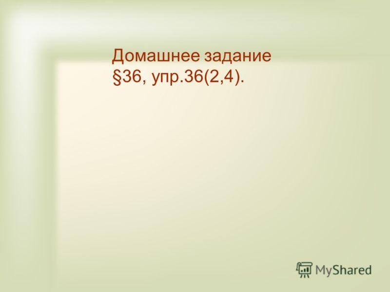 Домашнее задание §36, упр.36(2,4).