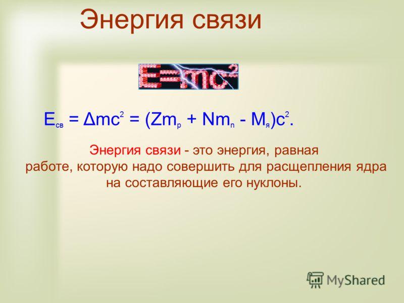 E св = Δmc 2 = (Zm p + Nm n - M я )c 2. Энергия связи Энергия связи - это энергия, равная работе, которую надо совершить для расщепления ядра на составляющие его нуклоны.