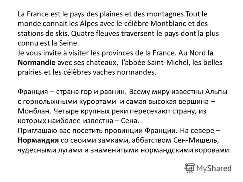 La France est le pays des plaines et des montagnes.Tout le monde connait les Alpes avec le célèbre Montblanc et des stations de skis. Quatre fleuves traversent le pays dont la plus connu est la Seine. Je vous invite à visiter les provinces de la Fran