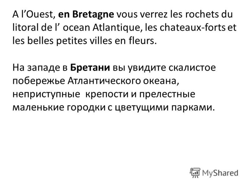 A lOuest, en Bretagne vous verrez les rochets du litoral de l ocean Atlantique, les chateaux-forts et les belles petites villes en fleurs. На западе в Бретани вы увидите скалистое побережье Атлантического океана, неприступные крепости и прелестные ма