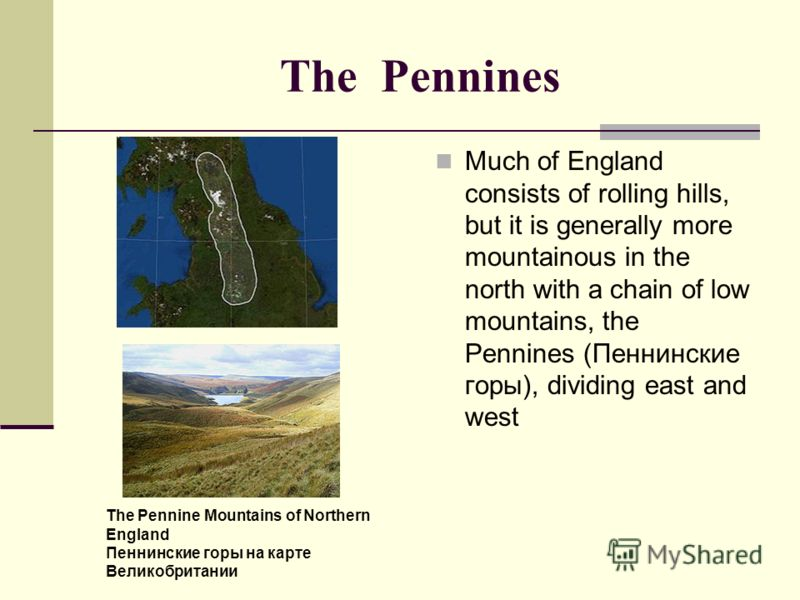 The Pennines Much of England consists of rolling hills, but it is generally more mountainous in the north with a chain of low mountains, the Pennines (Пеннинские горы), dividing east and west The Pennine Mountains of Northern England Пеннинские горы