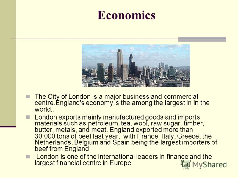 Economics The City of London is a major business and commercial centre.England's economy is the among the largest in in the world.. London exports mainly manufactured goods and imports materials such as petroleum, tea, wool, raw sugar, timber, butter
