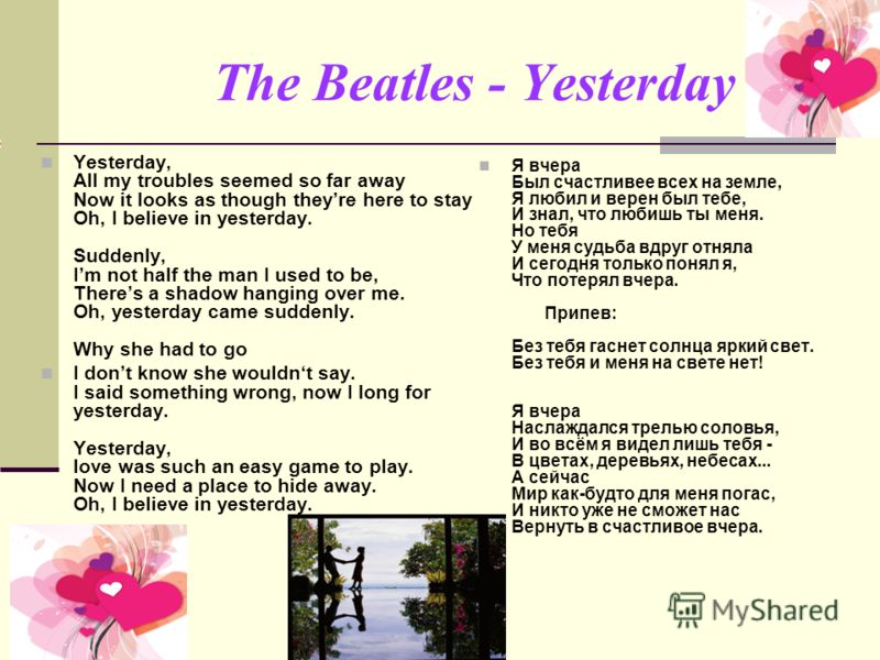 The Beatles - Yesterday Yesterday, All my troubles seemed so far away Now it looks as though theyre here to stay Oh, I believe in yesterday. Suddenly, Im not half the man I used to be, Theres a shadow hanging over me. Oh, yesterday came suddenly. Why
