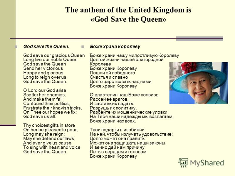 The anthem of the United Kingdom is «God Save the Queen» God save the Queen. God save our gracious Queen Long live our noble Queen God save the Queen Send her victorious Happy and glorious Long to reign over us God save the Queen. O Lord our God aris