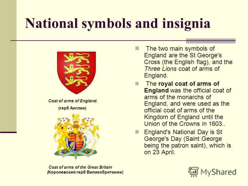 National symbols and insignia The two main symbols of England are the St George's Cross (the English flag), and the Three Lions coat of arms of England. The royal coat of arms of England was the official coat of arms of the monarchs of England, and w