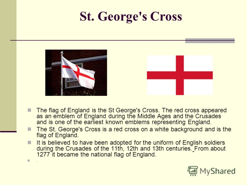 St. George's Cross The flag of England is the St George's Cross. The red cross appeared as an emblem of England during the Middle Ages and the Crusades and is one of the earliest known emblems representing England. The St. George's Cross is a red cro