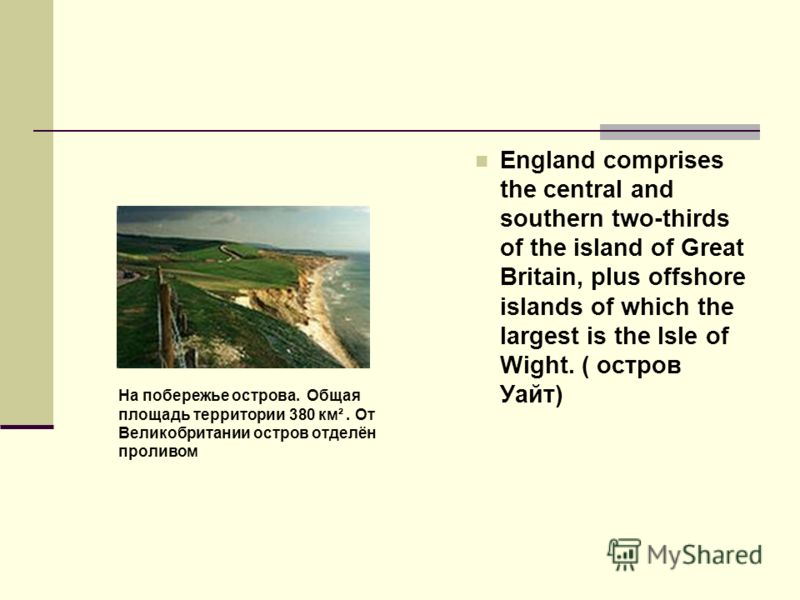 England comprises the central and southern two-thirds of the island of Great Britain, plus offshore islands of which the largest is the Isle of Wight. ( остров Уайт) На побережье острова. Общая площадь территории 380 км². От Великобритании остров отд