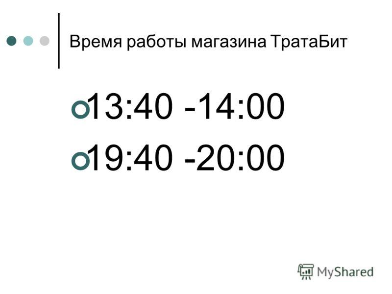 Время работы магазина ТратаБит 13:40 -14:00 19:40 -20:00