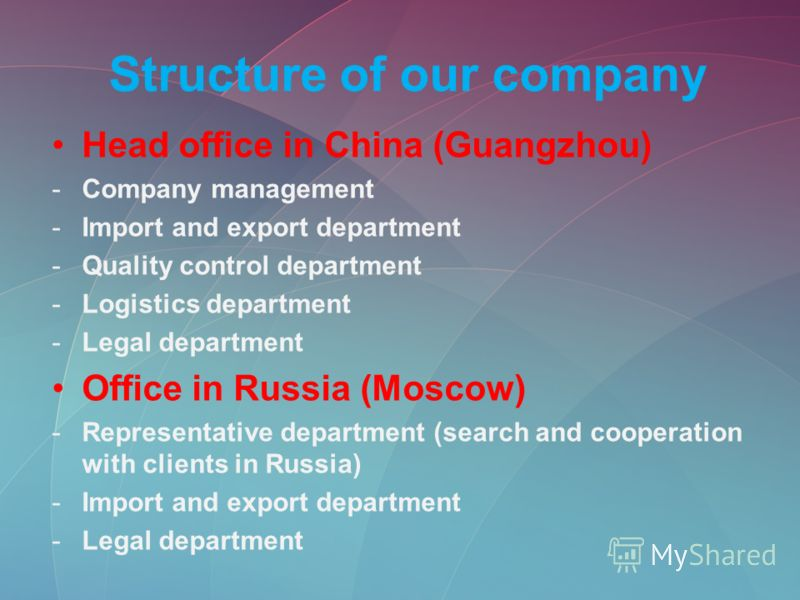 Structure of our company Head office in China (Guangzhou) -Company management -Import and export department -Quality control department -Logistics department -Legal department Office in Russia (Moscow) -Representative department (search and cooperati