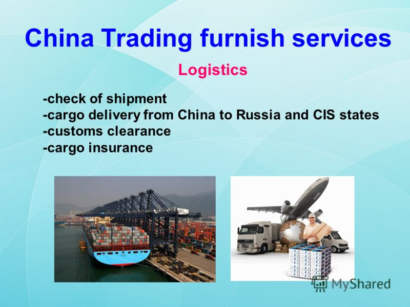 China Trading furnish services Logistics -check of shipment -cargo delivery from China to Russia and CIS states -customs clearance -cargo insurance