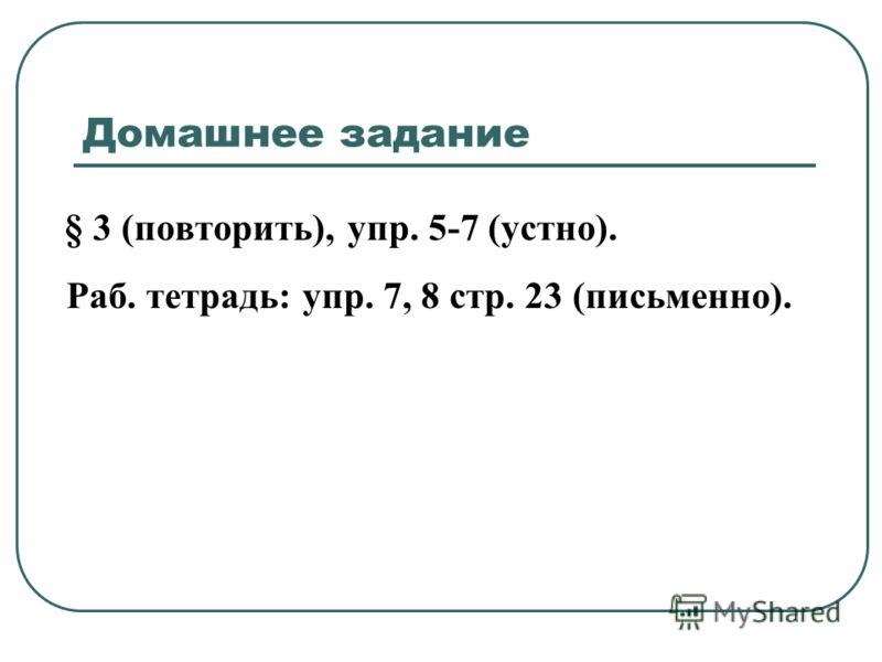 Домашнее задание § 3 (повторить), упр. 5-7 (устно). Раб. тетрадь: упр. 7, 8 стр. 23 (письменно).