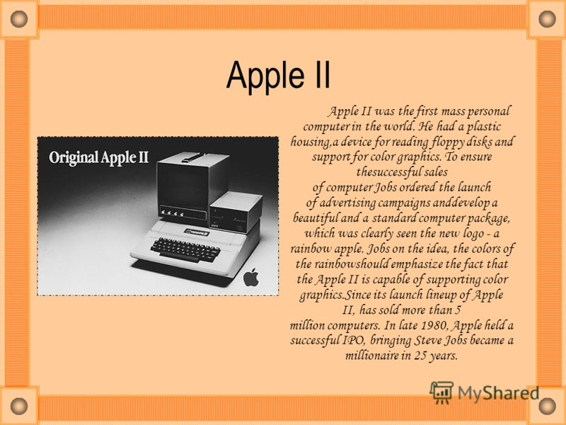 Apple II Apple II was the first mass personal computer in the world. He had a plastic housing,a device for reading floppy disks and support for color graphics. To ensure thesuccessful sales of computer Jobs ordered the launch of advertising campaigns