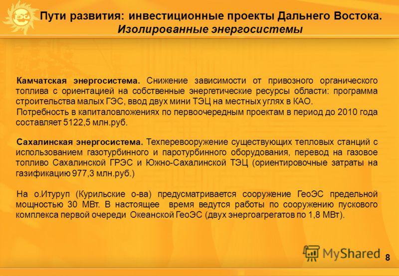 8 Пути развития: инвестиционные проектыДальнего Востока. Изолированные энергосистемы Камчатская энергосистема. Снижение зависимости от привозного органического топлива с ориентацией на собственные энергетические ресурсы области: программа строительст