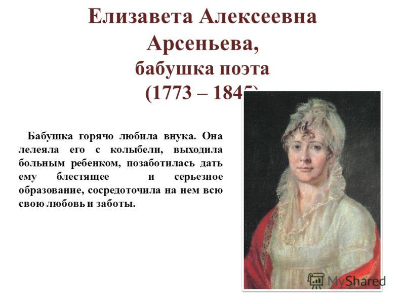 Елизавета Алексеевна Арсеньева, бабушка поэта (1773 – 1845) Бабушка горячо любила внука. Она лелеяла его с колыбели, выходила больным ребенком, позаботилась дать ему блестящее и серьезное образование, сосредоточила на нем всю свою любовь и заботы.
