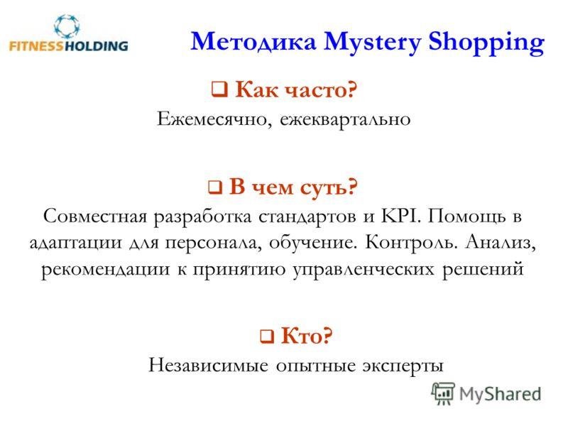 Методика Mystery Shopping Как часто? Ежемесячно, ежеквартально В чем суть? Совместная разработка стандартов и KPI. Помощь в адаптации для персонала, обучение. Контроль. Анализ, рекомендации к принятию управленческих решений Кто? Независимые опытные э