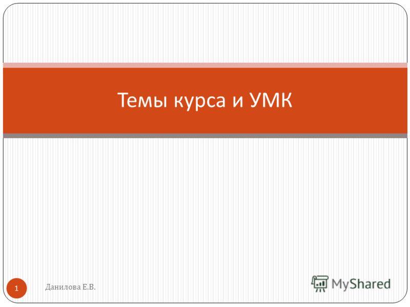 Данилова Е.В. 1 Темы курса и УМК
