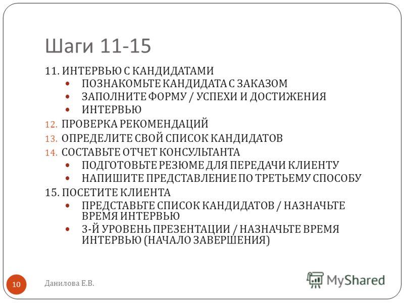 Шаги 11-15 Данилова Е.В. 10 11. ИНТЕРВЬЮ С КАНДИДАТАМИ ПОЗНАКОМЬТЕ КАНДИДАТА С ЗАКАЗОМ ЗАПОЛНИТЕ ФОРМУ / УСПЕХИ И ДОСТИЖЕНИЯ ИНТЕРВЬЮ 12. ПРОВЕРКА РЕКОМЕНДАЦИЙ 13. ОПРЕДЕЛИТЕ СВОЙ СПИСОК КАНДИДАТОВ 14. СОСТАВЬТЕ ОТЧЕТ КОНСУЛЬТАНТА ПОДГОТОВЬТЕ РЕЗЮМЕ
