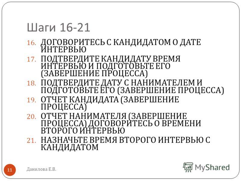 Шаги 16-21 Данилова Е.В. 11 16. ДОГОВОРИТЕСЬ С КАНДИДАТОМ О ДАТЕ ИНТЕРВЬЮ 17. ПОДТВЕРДИТЕ КАНДИДАТУ ВРЕМЯ ИНТЕРВЬЮ И ПОДГОТОВЬТЕ ЕГО ( ЗАВЕРШЕНИЕ ПРОЦЕССА ) 18. ПОДТВЕРДИТЕ ДАТУ С НАНИМАТЕЛЕМ И ПОДГОТОВЬТЕ ЕГО ( ЗАВЕРШЕНИЕ ПРОЦЕССА ) 19. ОТЧЕТ КАНДИД