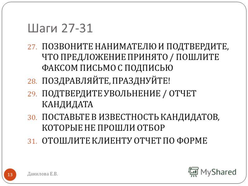 Шаги 27-31 Данилова Е.В. 13 27. ПОЗВОНИТЕ НАНИМАТЕЛЮ И ПОДТВЕРДИТЕ, ЧТО ПРЕДЛОЖЕНИЕ ПРИНЯТО / ПОШЛИТЕ ФАКСОМ ПИСЬМО С ПОДПИСЬЮ 28. ПОЗДРАВЛЯЙТЕ, ПРАЗДНУЙТЕ ! 29. ПОДТВЕРДИТЕ УВОЛЬНЕНИЕ / ОТЧЕТ КАНДИДАТА 30. ПОСТАВЬТЕ В ИЗВЕСТНОСТЬ КАНДИДАТОВ, КОТОРЫЕ