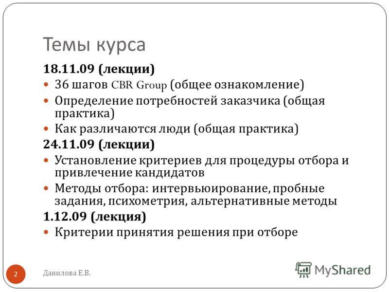 Темы курса Данилова Е.В. 2 18.11.09 ( лекции ) 36 шагов CBR Group ( общее ознакомление ) Определение потребностей заказчика ( общая практика ) Как различаются люди ( общая практика ) 24.11.09 ( лекции ) Установление критериев для процедуры отбора и п
