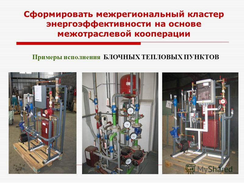 Примеры исполнения БЛОЧНЫХ ТЕПЛОВЫХ ПУНКТОВ Сформировать межрегиональный кластер энергоэффективности на основе межотраслевой кооперации