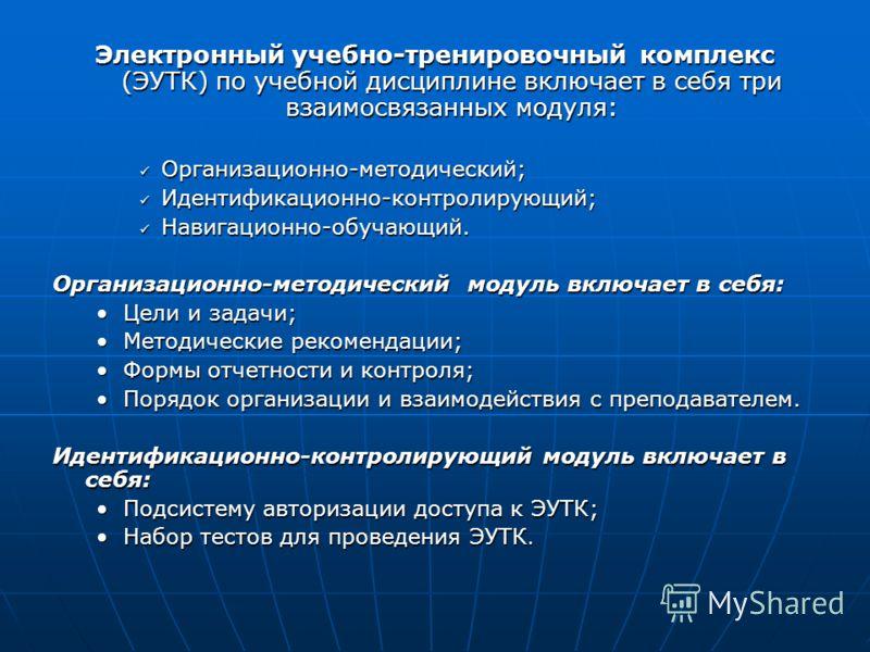 Электронный учебно-тренировочный комплекс (ЭУТК) по учебной дисциплине включает в себя три взаимосвязанных модуля: Организационно-методический; Организационно-методический; Идентификационно-контролирующий; Идентификационно-контролирующий; Навигационн