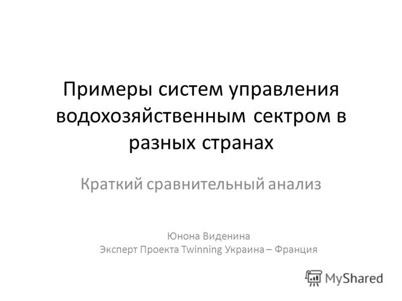 Примеры систем управления водохозяйственным сектром в разных странах Краткий сравнительный анализ Юнона Виденина Эксперт Проекта Twinning Украина – Франция