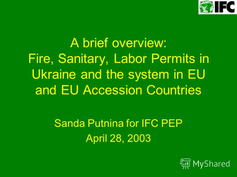 A brief overview: Fire, Sanitary, Labor Permits in Ukraine and the system in EU and EU Accession Countries Sanda Putnina for IFC PEP April 28, 2003
