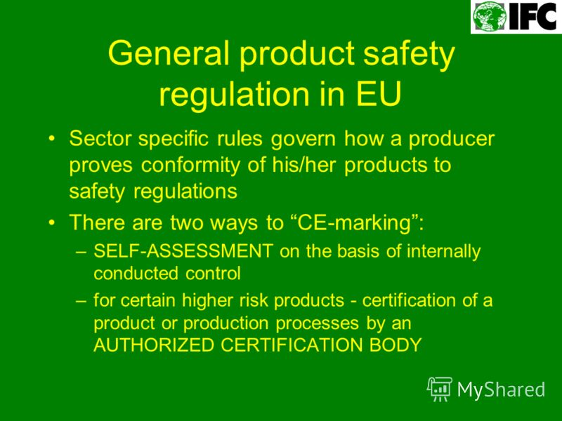 General product safety regulation in EU Sector specific rules govern how a producer proves conformity of his/her products to safety regulations There are two ways to CE-marking: –SELF-ASSESSMENT on the basis of internally conducted control –for certa