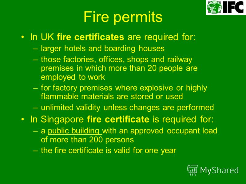 Fire permits In UK fire certificates are required for: –larger hotels and boarding houses –those factories, offices, shops and railway premises in which more than 20 people are employed to work –for factory premises where explosive or highly flammabl