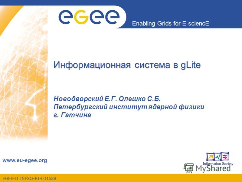 EGEE-II INFSO-RI-031688 Enabling Grids for E-sciencE www.eu-egee.org Информационная система в gLite Новодворский Е.Г. Олешко С.Б. Петербургский институт ядерной физики г. Гатчина