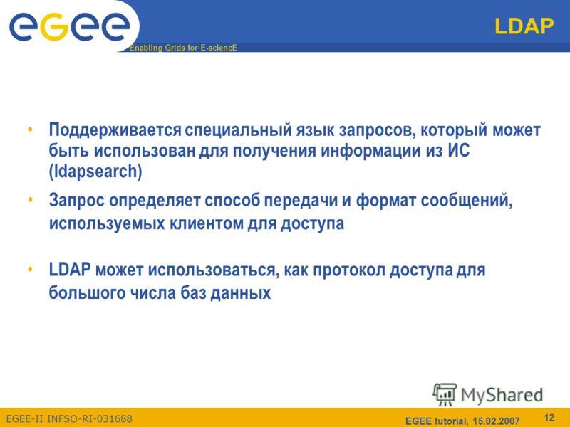 Enabling Grids for E-sciencE EGEE-II INFSO-RI-031688 EGEE tutorial, 15.02.2007 12 LDAP Поддерживается специальный язык запросов, который может быть использован для получения информации из ИС (ldapsearch) LDAP может использоваться, как протокол доступ