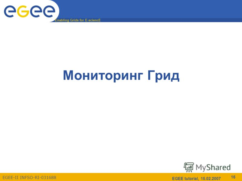 Enabling Grids for E-sciencE EGEE-II INFSO-RI-031688 EGEE tutorial, 15.02.2007 16 Мониторинг Грид