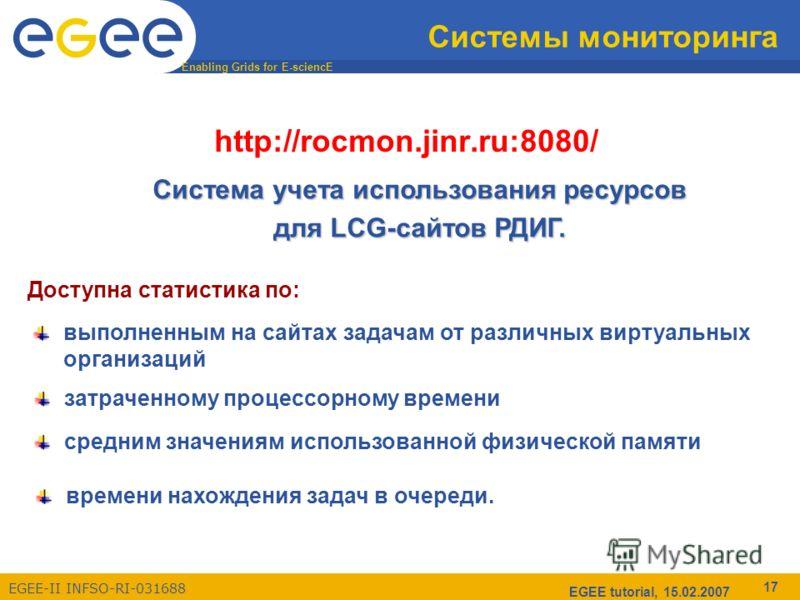 Enabling Grids for E-sciencE EGEE-II INFSO-RI-031688 EGEE tutorial, 15.02.2007 17 Системы мониторинга http://rocmon.jinr.ru:8080/ Cистема учета использования ресурсов для LCG-сайтов РДИГ. средним значениям использованной физической памяти Доступна ст