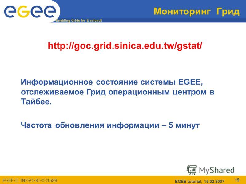 Enabling Grids for E-sciencE EGEE-II INFSO-RI-031688 EGEE tutorial, 15.02.2007 19 Мониторинг Грид http://goc.grid.sinica.edu.tw/gstat/ Информационное состояние системы EGEE, отслеживаемое Грид операционным центром в Тайбее. Частота обновления информа