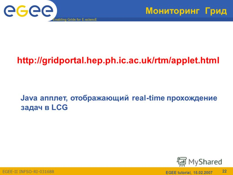 Enabling Grids for E-sciencE EGEE-II INFSO-RI-031688 EGEE tutorial, 15.02.2007 22 Мониторинг Грид http://gridportal.hep.ph.ic.ac.uk/rtm/applet.html Java апплет, отображающий real-time прохождение задач в LCG