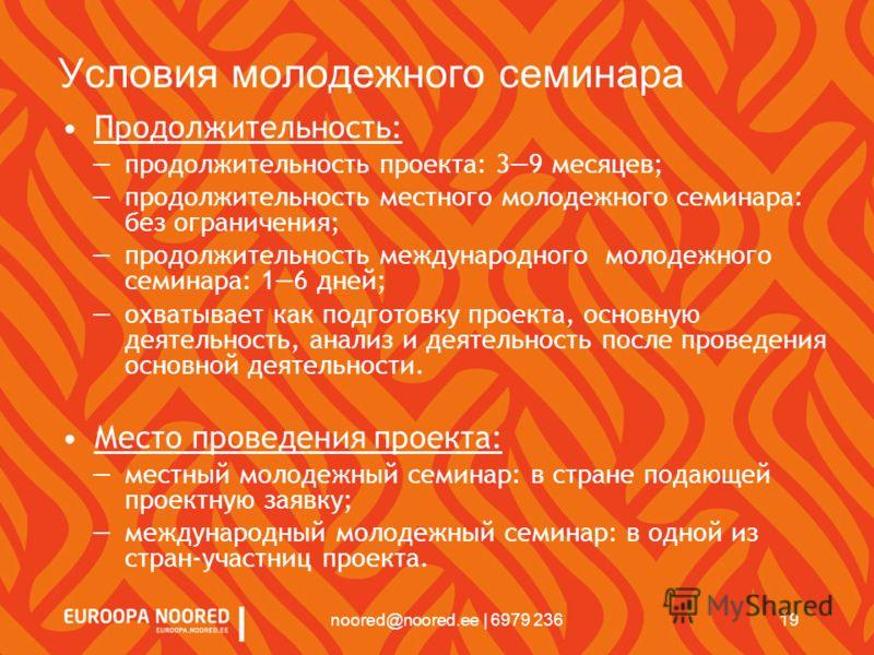 19noored@noored.ee | 6979 236 Условия молодежного семинара Продолжительность: продолжительность проекта: 39 месяцев; продолжительность местного молодежного семинара: без ограничения; продолжительность международного молодежного семинара: 16 дней; охв
