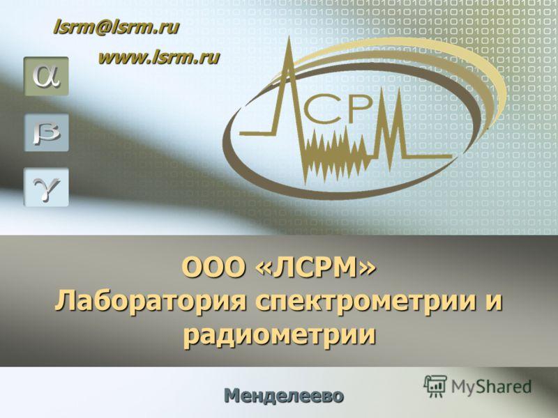 ООО «ЛСРМ» Лаборатория спектрометрии и радиометрии Менделеево lsrm@lsrm.ru www.lsrm.ru