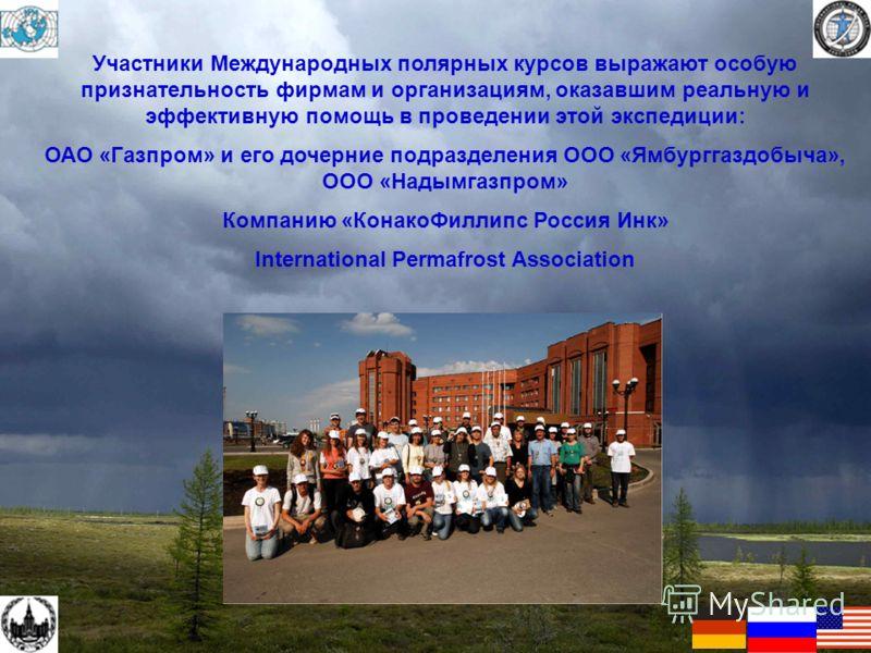 Участники Международных полярных курсов выражают особую признательность фирмам и организациям, оказавшим реальную и эффективную помощь в проведении этой экспедиции: ОАО «Газпром» и его дочерние подразделения ООО «Ямбурггаздобыча», ООО «Надымгазпром»