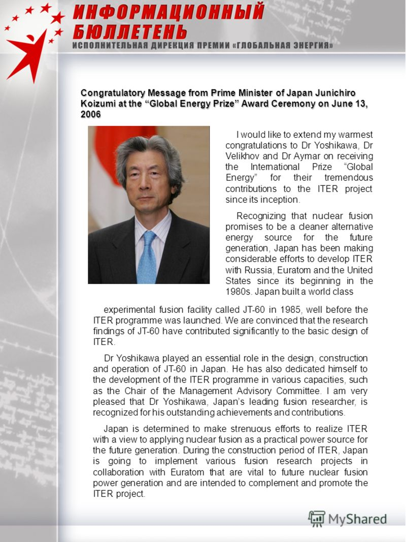 Congratulatory Message from Prime Minister of Japan Junichiro Koizumi at the Global Energy Prize Award Ceremony on June 13, 2006 I would like to extend my warmest congratulations to Dr Yoshikawa, Dr Velikhov and Dr Aymar on receiving the Internationa