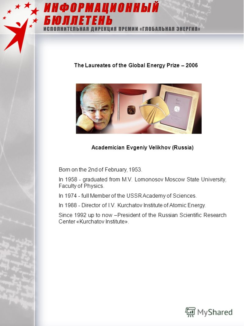 The Laureates of the Global Energy Prize – 2006 Academician Evgeniy Velikhov (Russia) Born on the 2nd of February, 1953. In 1958 - graduated from M.V. Lomonosov Moscow State University, Faculty of Physics. In 1974 - full Member of the USSR Academy of
