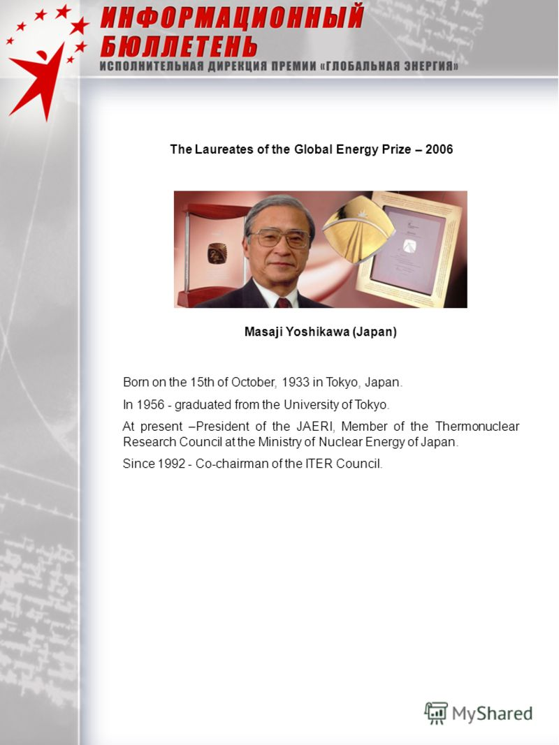 The Laureates of the Global Energy Prize – 2006 Masaji Yoshikawa (Japan) Born on the 15th of October, 1933 in Tokyo, Japan. In 1956 - graduated from the University of Tokyo. At present –President of the JAERI, Member of the Thermonuclear Research Cou