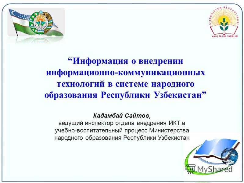 Информация о внедрении информационно-коммуникационных технологий в системе народного образования Республики Узбекистан Кадамбай Сайтов, ведущий инспектор отдела внедрения ИКТ в учебно-воспитательный процесс Министерства народного образования Республи