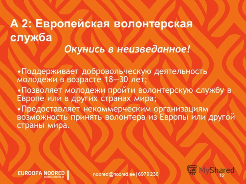 12 noored@noored.ee | 6979 236 A 2: Европейская волонтерская служба Окунись в неизведанное! Поддерживает добровольческую деятельность молодежи в возрасте 1830 лет; Позволяет молодежи пройти волонтерскую службу в Европе или в других странах мира; Пред