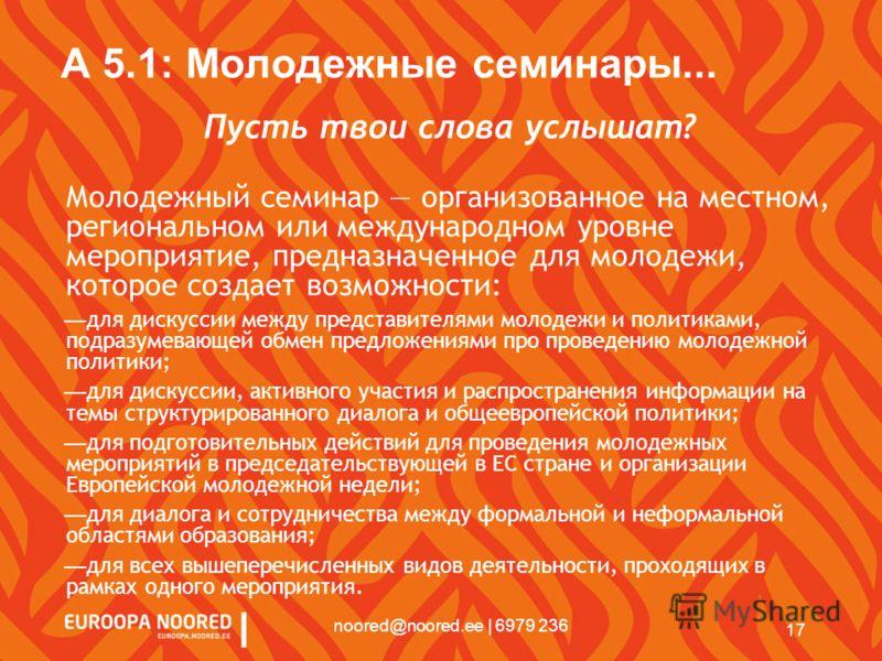 17 noored@noored.ee | 6979 236 A 5.1: Молодежные семинары... Пусть твои слова услышат? Молодежный семинар организованное на местном, региональном или международном уровне мероприятие, предназначенное для молодежи, которое создает возможности: для дис