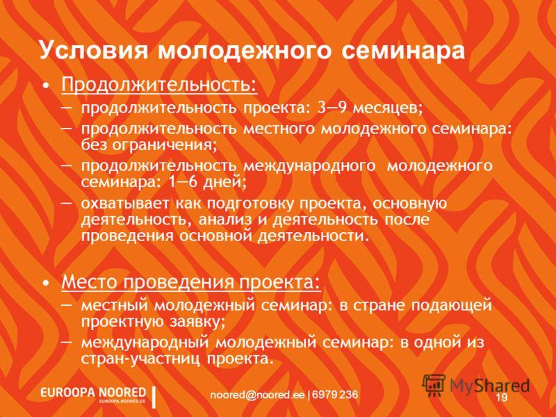 19 noored@noored.ee | 6979 236 Условия молодежного семинара Продолжительность: продолжительность проекта: 39 месяцев; продолжительность местного молодежного семинара: без ограничения; продолжительность международного молодежного семинара: 16 дней; ох