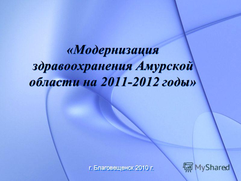 1 «Модернизация здравоохранения Амурской области на 2011-2012 годы» г. Благовещенск 2010 г.