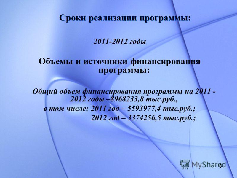 8 Сроки реализации программы: 2011-2012 годы Объемы и источники финансирования программы: Общий объем финансирования программы на 2011 - 2012 годы –8968233,8 тыс.руб., в том числе: 2011 год – 5593977,4 тыс.руб.; 2012 год – 3374256,5 тыс.руб.;