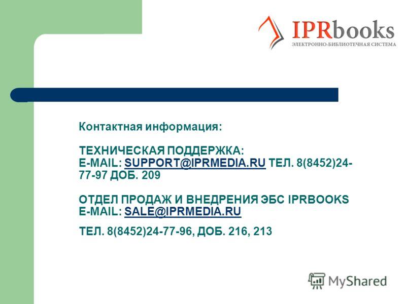 Контактная информация: ТЕХНИЧЕСКАЯ ПОДДЕРЖКА: E-MAIL: SUPPORT@IPRMEDIA.RU ТЕЛ. 8(8452)24- 77-97 ДОБ. 209 ОТДЕЛ ПРОДАЖ И ВНЕДРЕНИЯ ЭБС IPRBOOKS E-MAIL: SALE@IPRMEDIA.RU ТЕЛ. 8(8452)24-77-96, ДОБ. 216, 213SUPPORT@IPRMEDIA.RUSALE@IPRMEDIA.RU